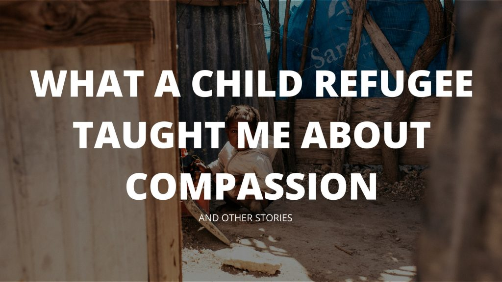 What A Child Refugee Taught Me About Compassion – And Other Stories