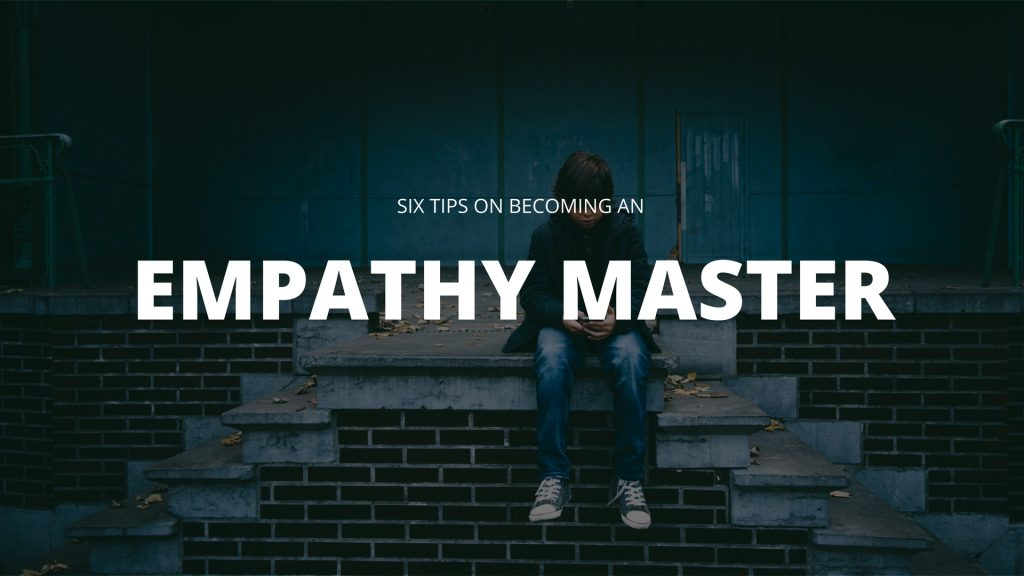 Six Tips On Becoming An Empathy Master